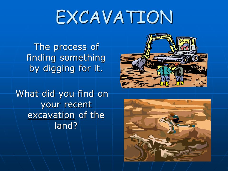 EXCAVATION The process of finding something by digging for it.