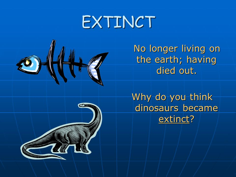 EXTINCT No longer living on the earth; having died out.