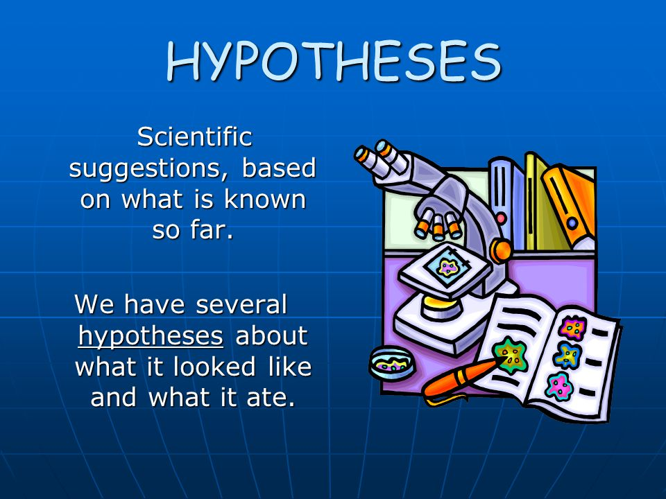 HYPOTHESES Scientific suggestions, based on what is known so far.