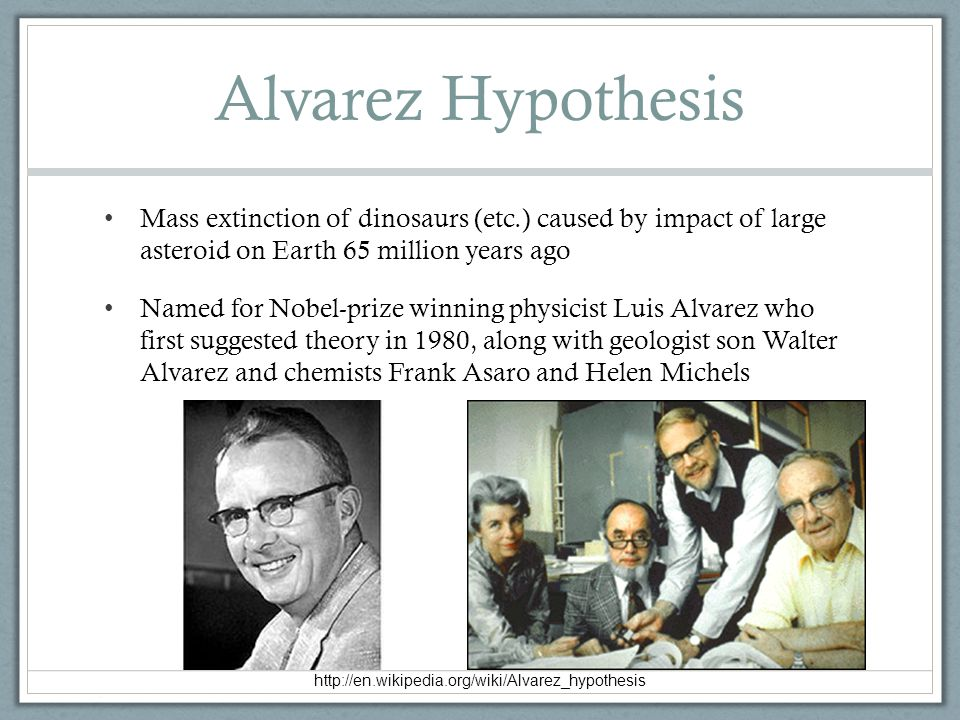 Alvarez Hypothesis Mass extinction of dinosaurs (etc.) caused by impact of large asteroid on Earth 65 million years ago.