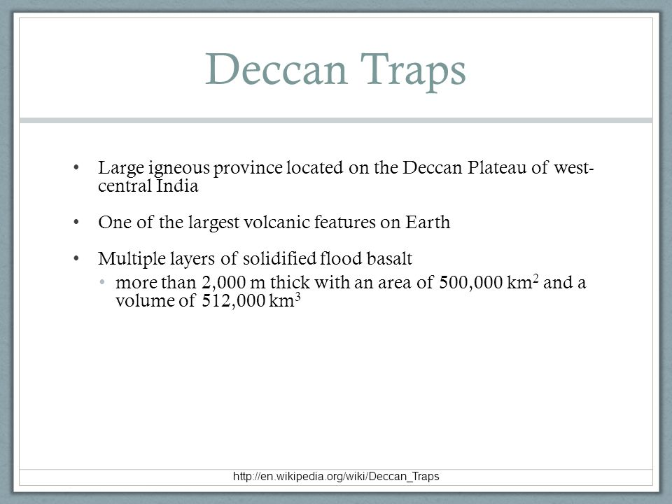 Deccan Traps Large igneous province located on the Deccan Plateau of west- central India. One of the largest volcanic features on Earth.