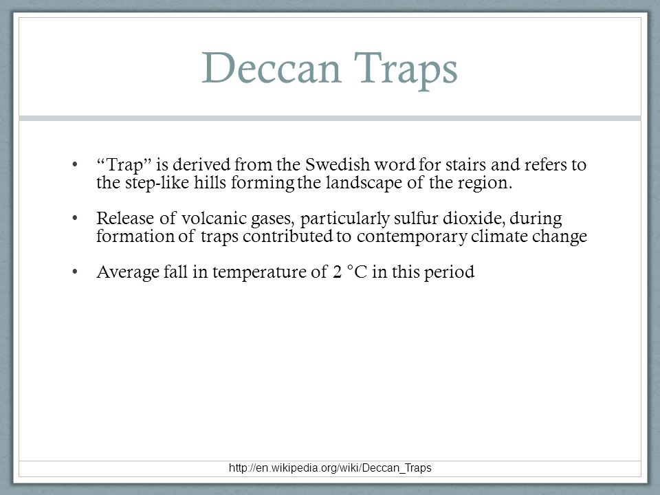 Deccan Traps Trap is derived from the Swedish word for stairs and refers to the step-like hills forming the landscape of the region.