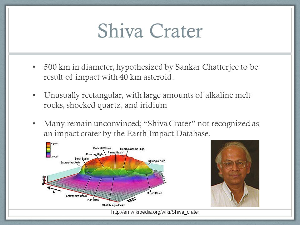 Shiva Crater 500 km in diameter, hypothesized by Sankar Chatterjee to be result of impact with 40 km asteroid.