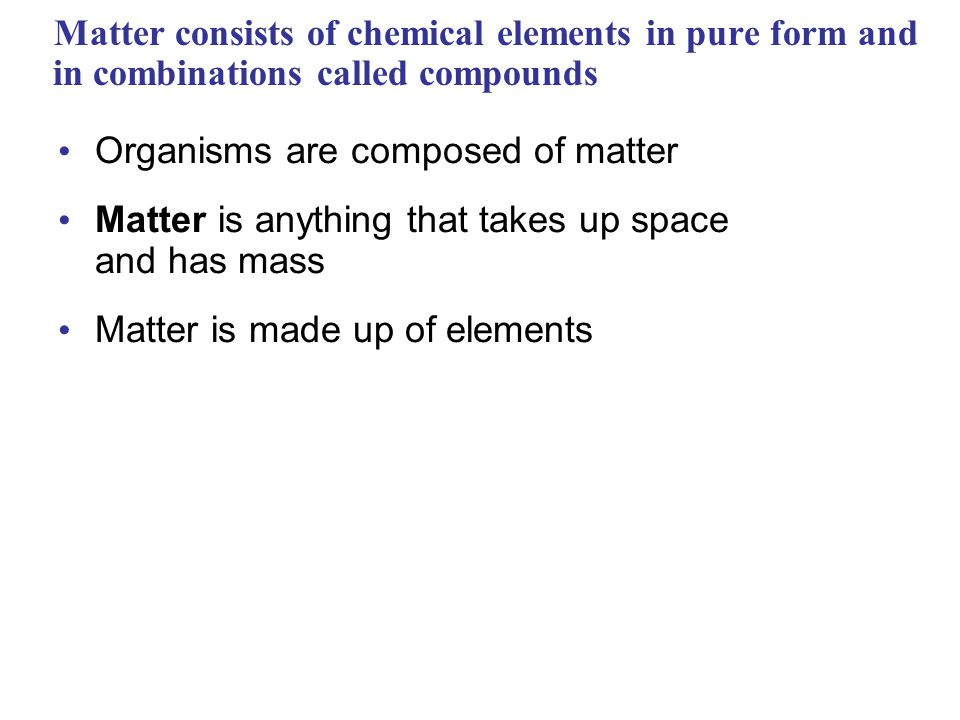 Matter consists of chemical elements in pure form and in combinations called compounds