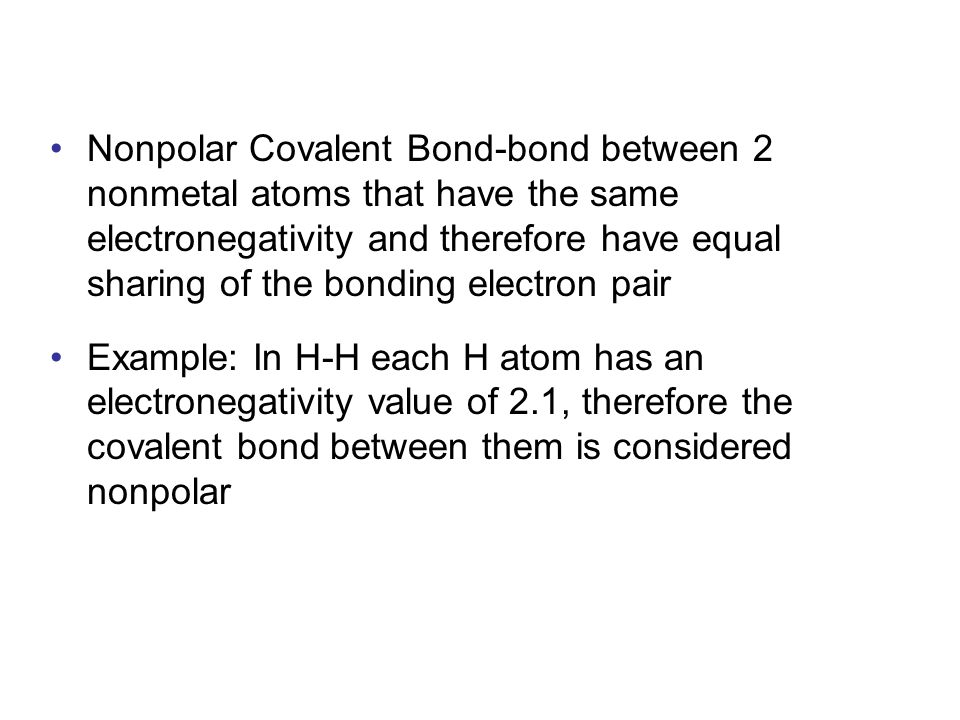 Nonpolar Covalent Bond-bond between 2 nonmetal atoms that have the same electronegativity and therefore have equal sharing of the bonding electron pair