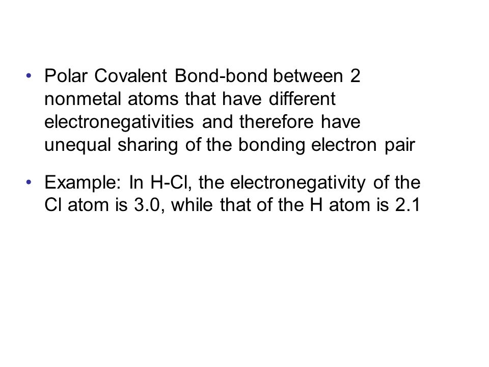 Polar Covalent Bond-bond between 2 nonmetal atoms that have different electronegativities and therefore have unequal sharing of the bonding electron pair