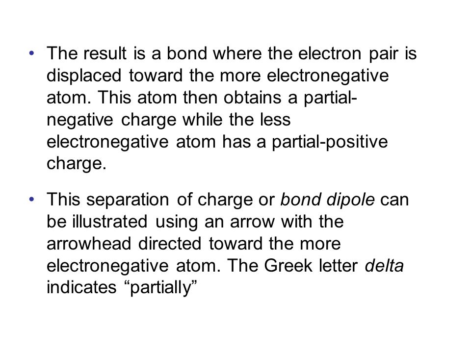 The result is a bond where the electron pair is displaced toward the more electronegative atom. This atom then obtains a partial-negative charge while the less electronegative atom has a partial-positive charge.