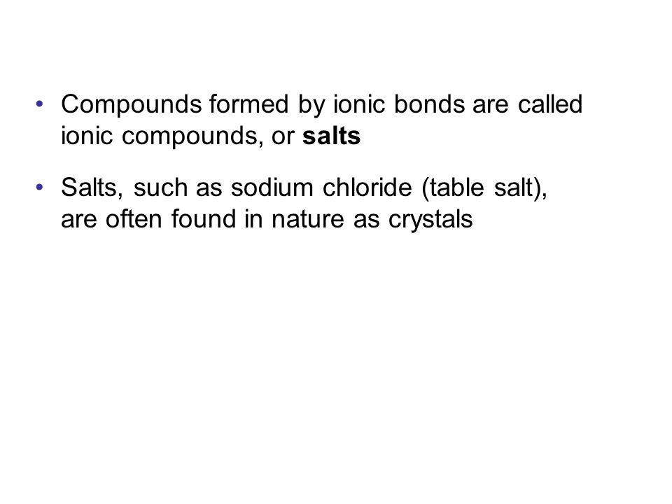 Compounds formed by ionic bonds are called ionic compounds, or salts
