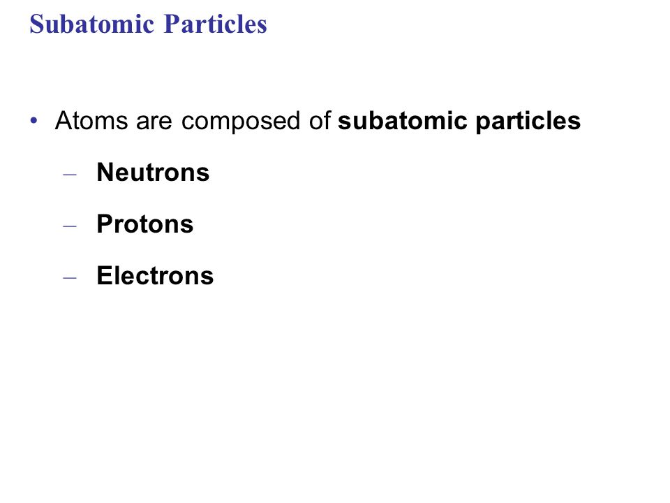 Subatomic Particles Atoms are composed of subatomic particles Neutrons