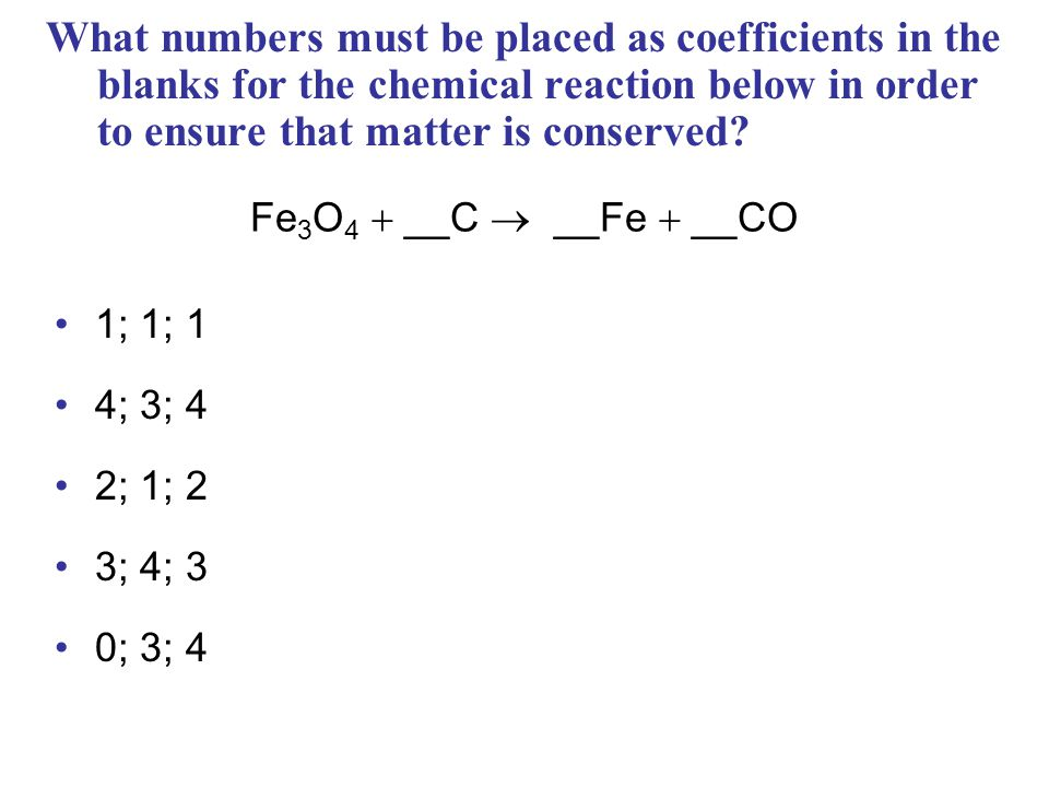 What numbers must be placed as coefficients in the blanks for the chemical reaction below in order to ensure that matter is conserved