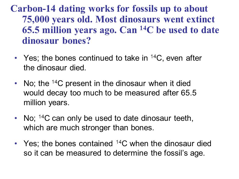 Carbon-14 dating works for fossils up to about 75,000 years old