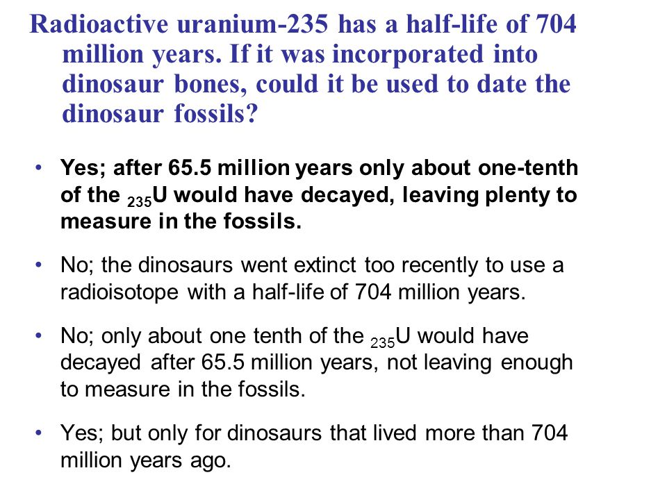 Radioactive uranium-235 has a half-life of 704 million years