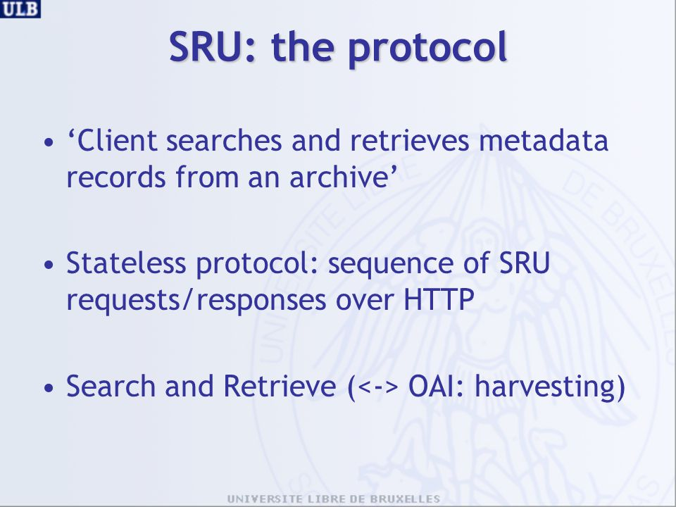 SRU: the protocol 'Client searches and retrieves metadata records from an archive' Stateless protocol: sequence of SRU requests/responses over HTTP.