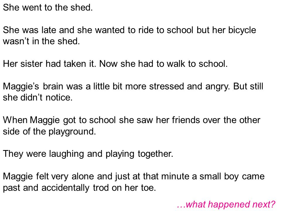 She went to the shed. She was late and she wanted to ride to school but her bicycle wasn't in the shed.