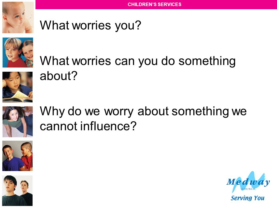 What worries you. What worries can you do something about.