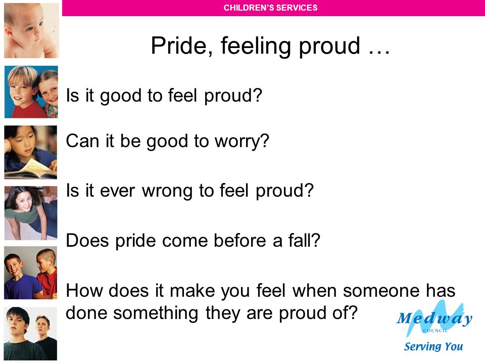 Pride, feeling proud … Is it good to feel proud Can it be good to worry Is it ever wrong to feel proud
