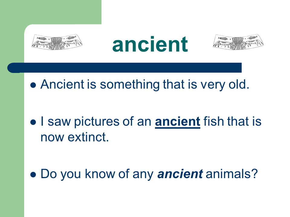ancient Ancient is something that is very old.