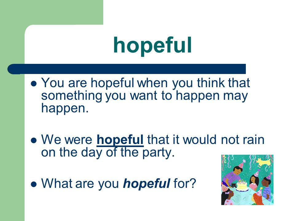hopeful You are hopeful when you think that something you want to happen may happen. We were hopeful that it would not rain on the day of the party.