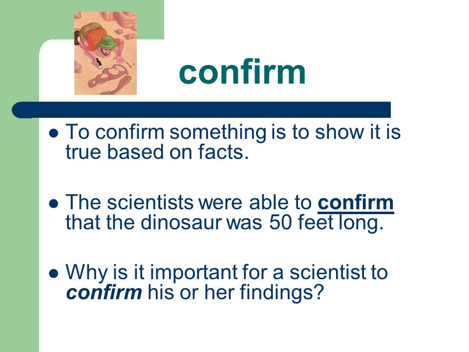 confirm To confirm something is to show it is true based on facts.