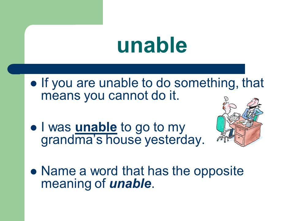 unable If you are unable to do something, that means you cannot do it.