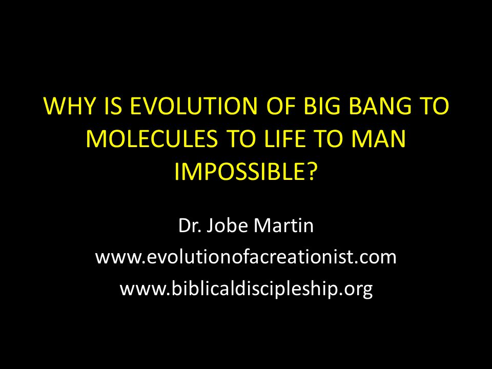 WHY IS EVOLUTION OF BIG BANG TO MOLECULES TO LIFE TO MAN IMPOSSIBLE