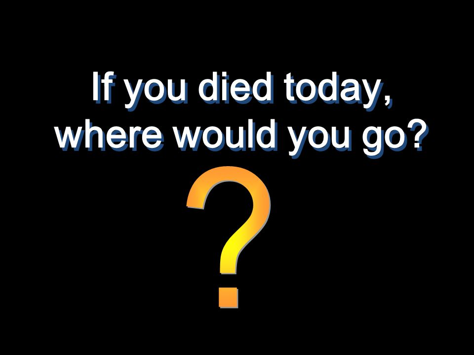 If you died today, where would you go