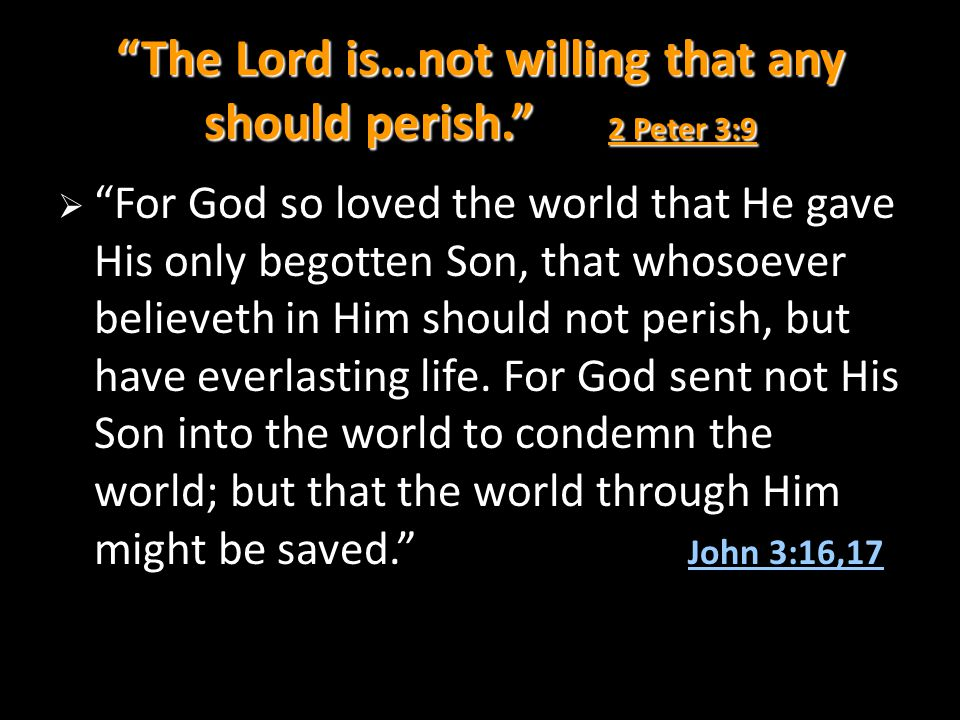 The Lord is…not willing that any should perish. 2 Peter 3:9