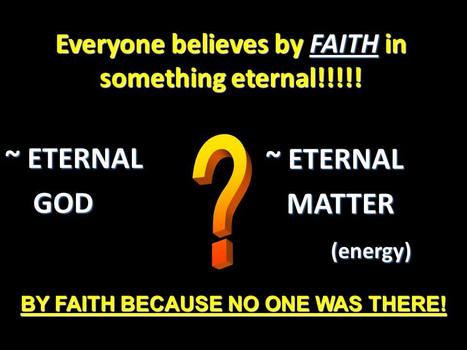 Everyone believes by FAITH in something eternal!!!!!