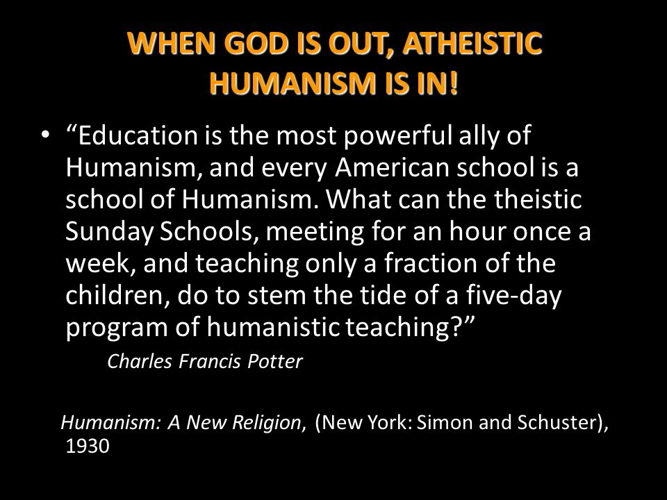 WHEN GOD IS OUT, ATHEISTIC HUMANISM IS IN!