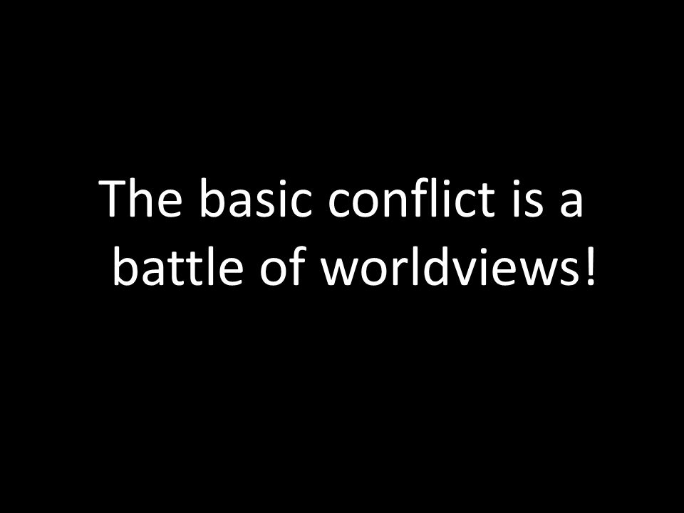 The basic conflict is a battle of worldviews!