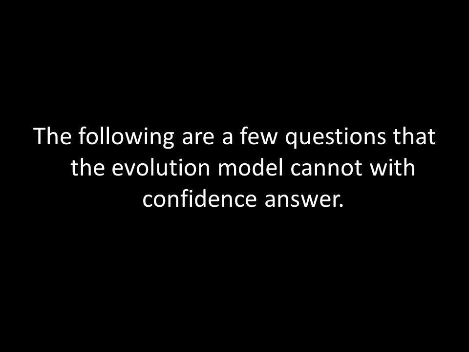 The following are a few questions that the evolution model cannot with confidence answer.