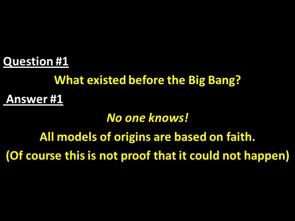 Question #1 What existed before the Big Bang. Answer #1 No one knows