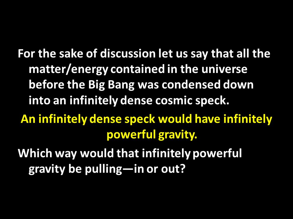 For the sake of discussion let us say that all the matter/energy contained in the universe before the Big Bang was condensed down into an infinitely dense cosmic speck.