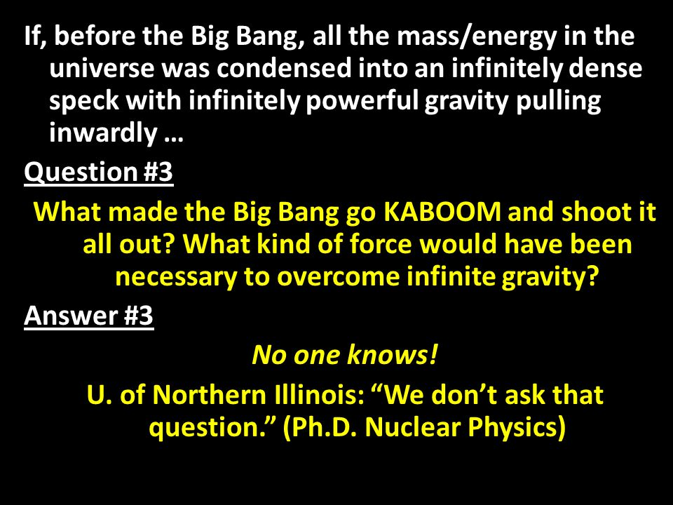 If, before the Big Bang, all the mass/energy in the universe was condensed into an infinitely dense speck with infinitely powerful gravity pulling inwardly … Question #3 What made the Big Bang go KABOOM and shoot it all out.