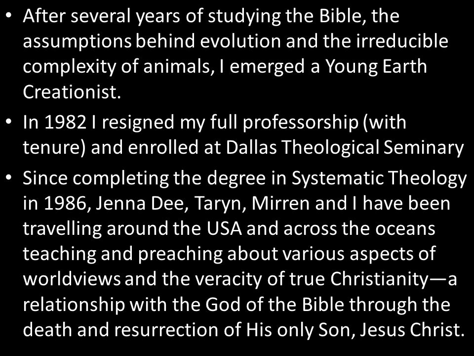 After several years of studying the Bible, the assumptions behind evolution and the irreducible complexity of animals, I emerged a Young Earth Creationist.