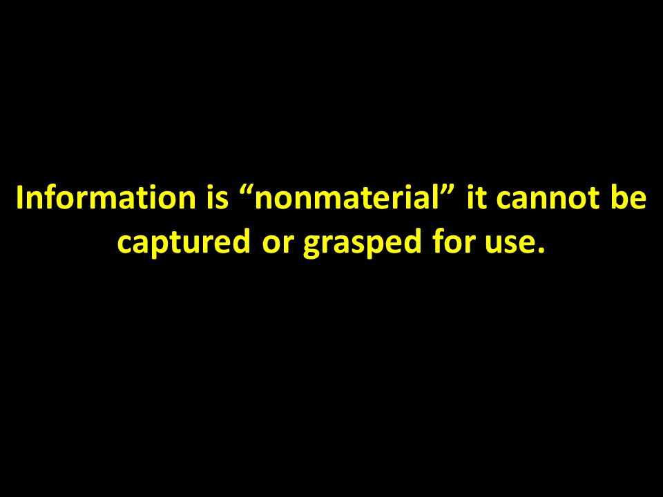 Information is nonmaterial it cannot be captured or grasped for use.