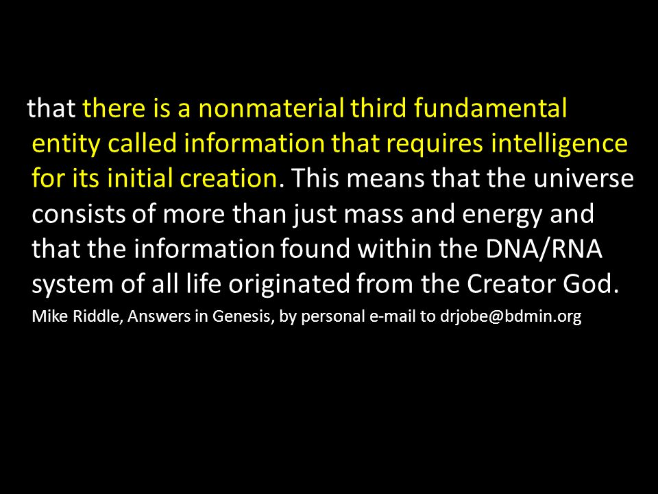 that there is a nonmaterial third fundamental entity called information that requires intelligence for its initial creation. This means that the universe consists of more than just mass and energy and that the information found within the DNA/RNA system of all life originated from the Creator God.