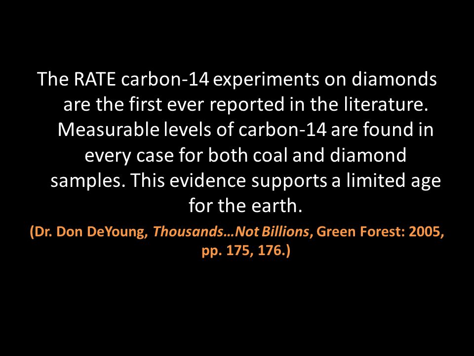 The RATE carbon-14 experiments on diamonds are the first ever reported in the literature. Measurable levels of carbon-14 are found in every case for both coal and diamond samples. This evidence supports a limited age for the earth.