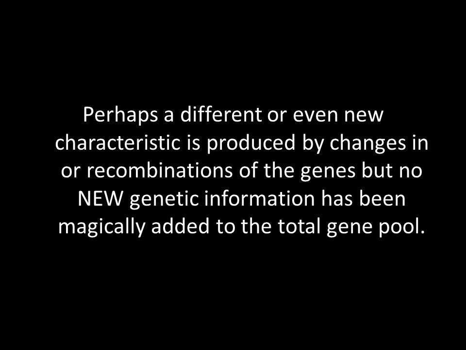 Perhaps a different or even new characteristic is produced by changes in or recombinations of the genes but no NEW genetic information has been magically added to the total gene pool.