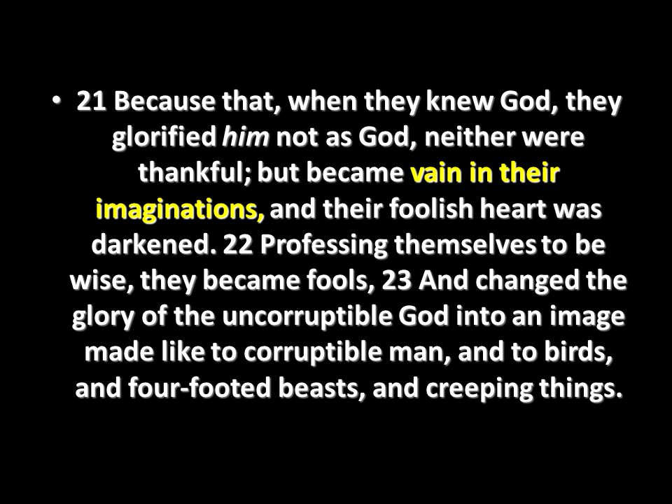 21 Because that, when they knew God, they glorified him not as God, neither were thankful; but became vain in their imaginations, and their foolish heart was darkened.