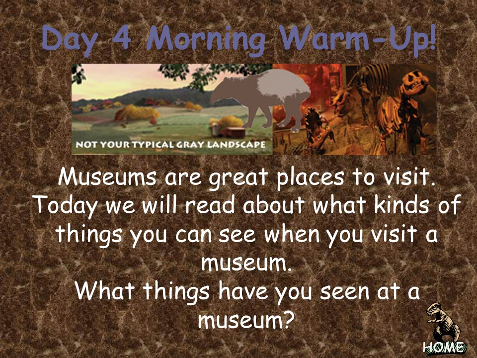 Day 4 Morning Warm-Up! Museums are great places to visit.