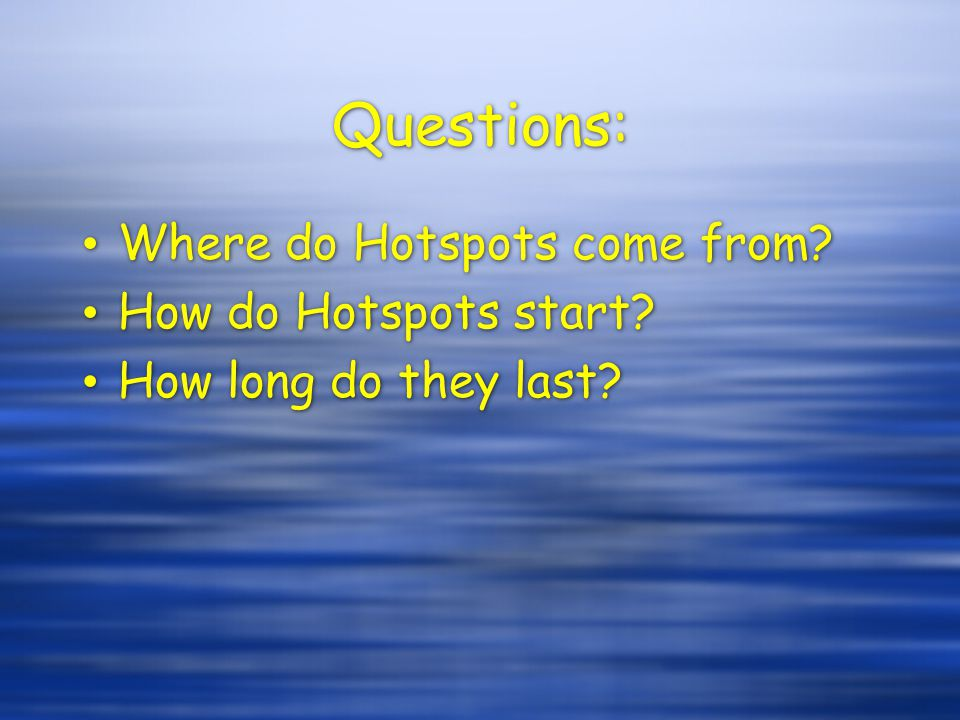 Questions: Where do Hotspots come from How do Hotspots start