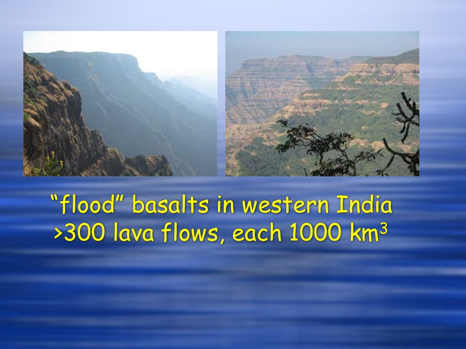 flood basalts in western India >300 lava flows, each 1000 km3