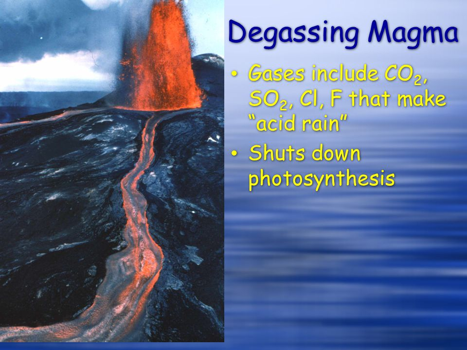 Degassing Magma Gases include CO2, SO2, Cl, F that make acid rain