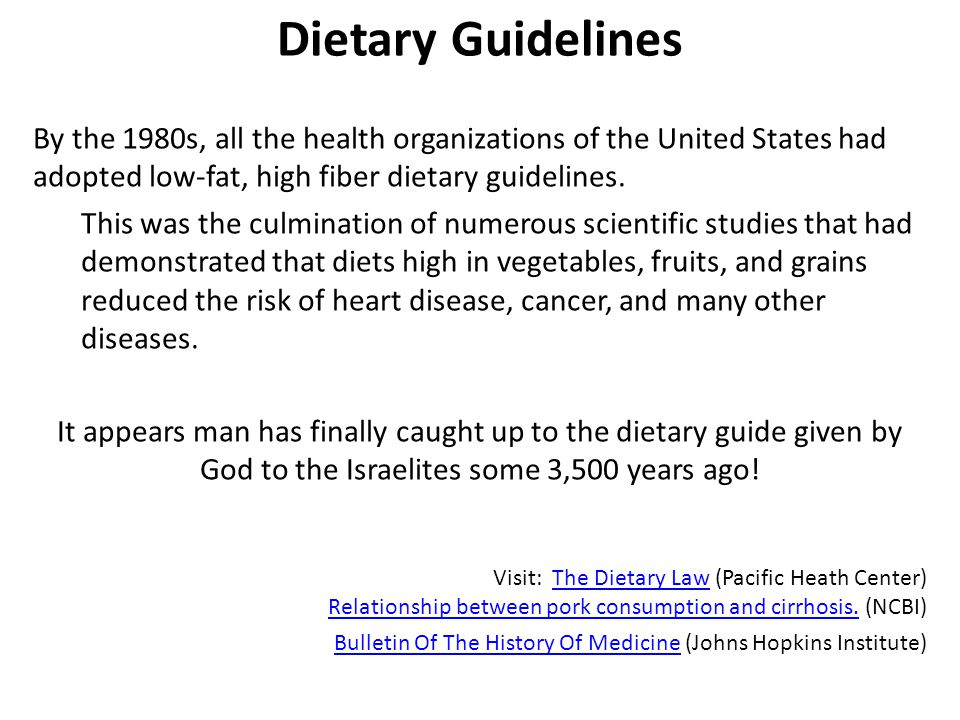 Dietary Guidelines By the 1980s, all the health organizations of the United States had adopted low-fat, high fiber dietary guidelines.