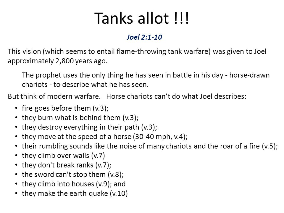 Tanks allot !!! Joel 2:1-10. This vision (which seems to entail flame-throwing tank warfare) was given to Joel approximately 2,800 years ago.