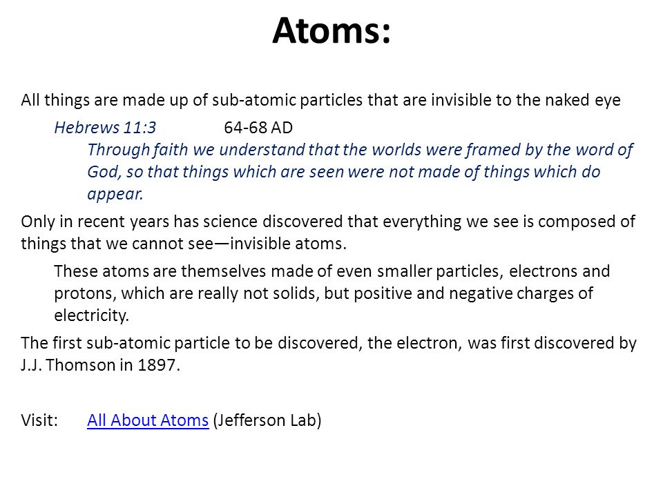 Atoms: All things are made up of sub-atomic particles that are invisible to the naked eye. Hebrews 11:3 64-68 AD.