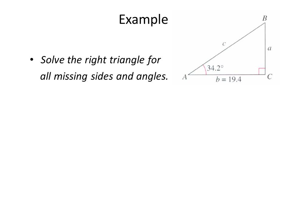 Example Solve the right triangle for all missing sides and angles.