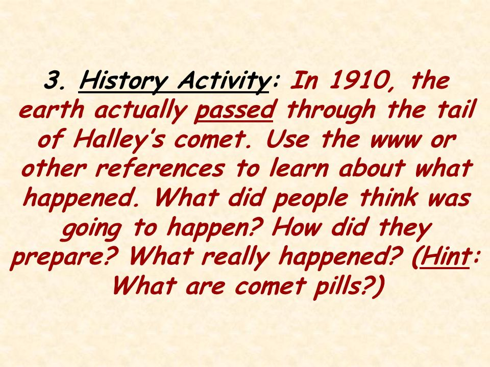 3. History Activity: In 1910, the earth actually passed through the tail of Halley's comet. Use the www or other references to learn about what happened. What did people think was going to happen How did they prepare What really happened (Hint: What are comet pills )