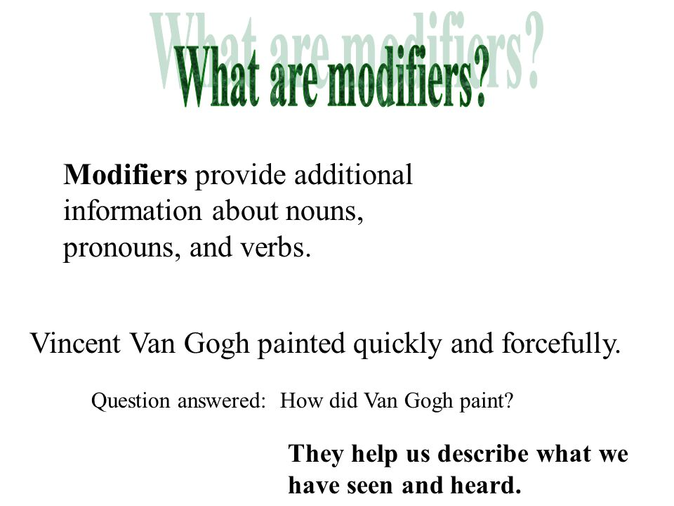 What are modifiers Modifiers provide additional information about nouns, pronouns, and verbs. Vincent Van Gogh painted quickly and forcefully.